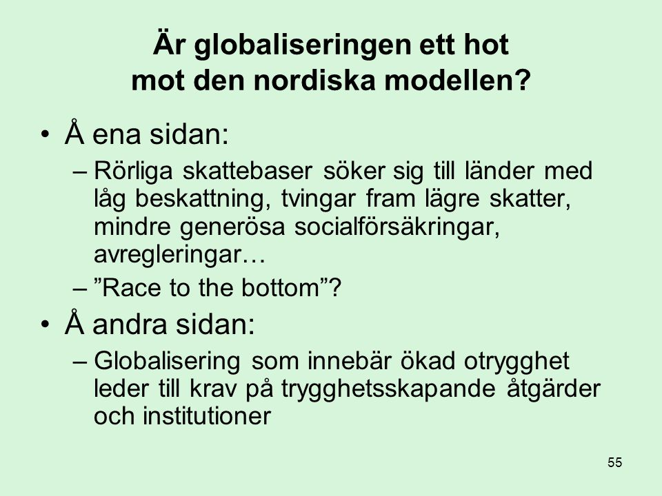 55 Är globaliseringen ett hot mot den nordiska modellen? •Å ena sidan: –Rörliga skattebaser söker sig till länder med låg beskattning, tvingar fram lä