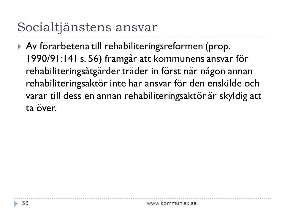 Socialtjänstens ansvar www.kommunlex.se33  Av förarbetena till rehabiliteringsreformen (prop. 1990/91:141 s. 56) framgår att kommunens ansvar för reh