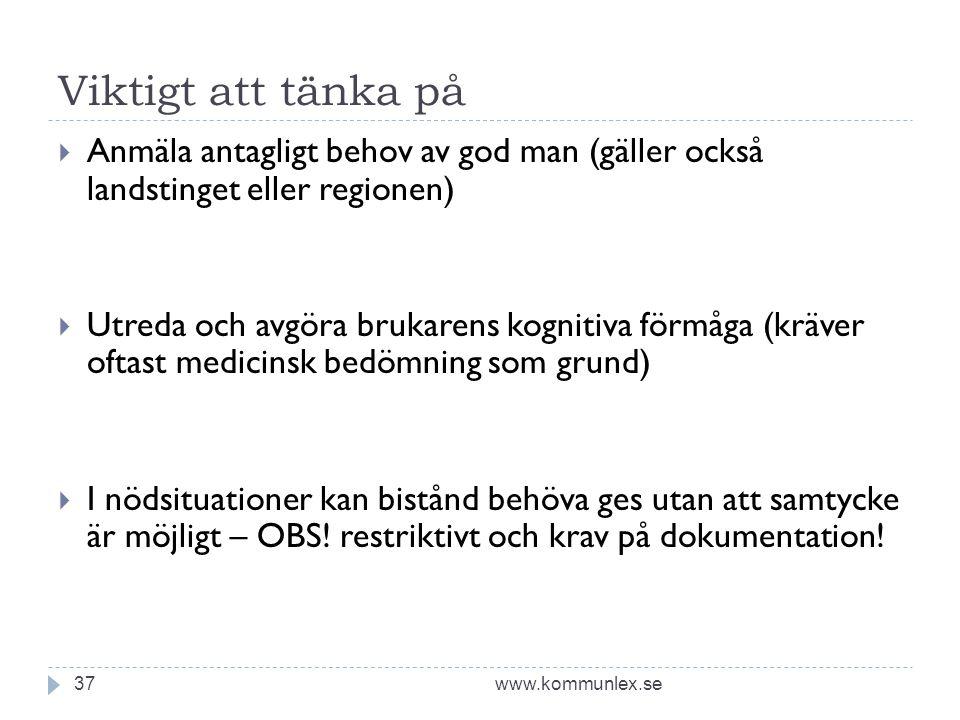 Viktigt att tänka på www.kommunlex.se37  Anmäla antagligt behov av god man (gäller också landstinget eller regionen)  Utreda och avgöra brukarens ko