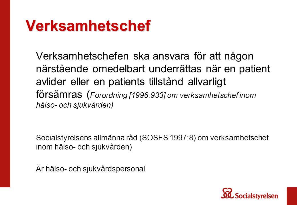 Verksamhetschef Verksamhetschefen ska ansvara för att någon närstående omedelbart underrättas när en patient avlider eller en patients tillstånd allvarligt försämras ( Förordning [1996:933] om verksamhetschef inom hälso- och sjukvården) Socialstyrelsens allmänna råd (SOSFS 1997:8) om verksamhetschef inom hälso- och sjukvården) Är hälso- och sjukvårdspersonal