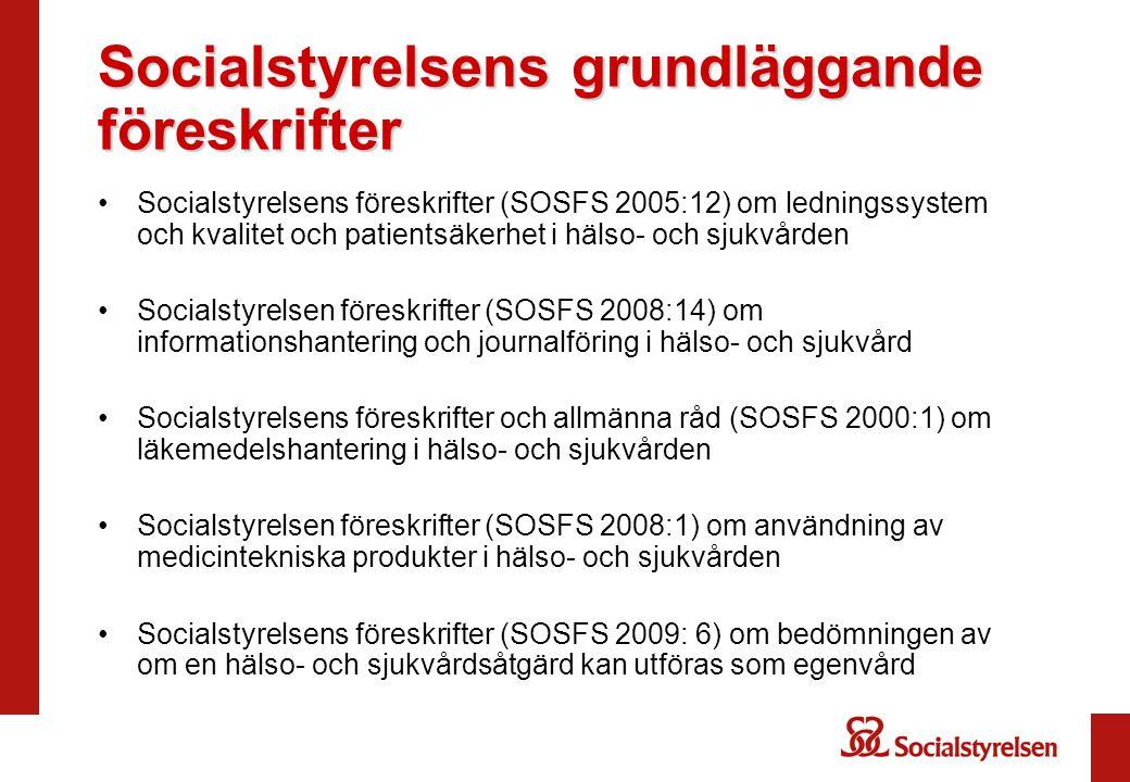 Socialstyrelsens grundläggande föreskrifter •Socialstyrelsens föreskrifter (SOSFS 2005:12) om ledningssystem och kvalitet och patientsäkerhet i hälso- och sjukvården •Socialstyrelsen föreskrifter (SOSFS 2008:14) om informationshantering och journalföring i hälso- och sjukvård •Socialstyrelsens föreskrifter och allmänna råd (SOSFS 2000:1) om läkemedelshantering i hälso- och sjukvården •Socialstyrelsen föreskrifter (SOSFS 2008:1) om användning av medicintekniska produkter i hälso- och sjukvården •Socialstyrelsens föreskrifter (SOSFS 2009: 6) om bedömningen av om en hälso- och sjukvårdsåtgärd kan utföras som egenvård