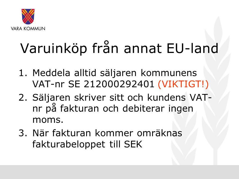 Varuinköp från annat EU-land 1.Meddela alltid säljaren kommunens VAT-nr SE 212000292401 (VIKTIGT!) 2.Säljaren skriver sitt och kundens VAT- nr på fakturan och debiterar ingen moms.
