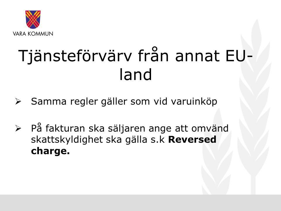 Tjänsteförvärv från annat EU- land  Samma regler gäller som vid varuinköp  På fakturan ska säljaren ange att omvänd skattskyldighet ska gälla s.k Reversed charge.