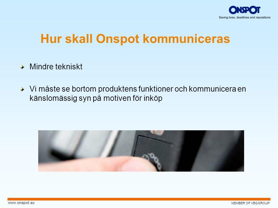 MEMBER OF VBGGROUP www.onspot.eu Mindre tekniskt Vi måste se bortom produktens funktioner och kommunicera en känslomässig syn på motiven för inköp Hur