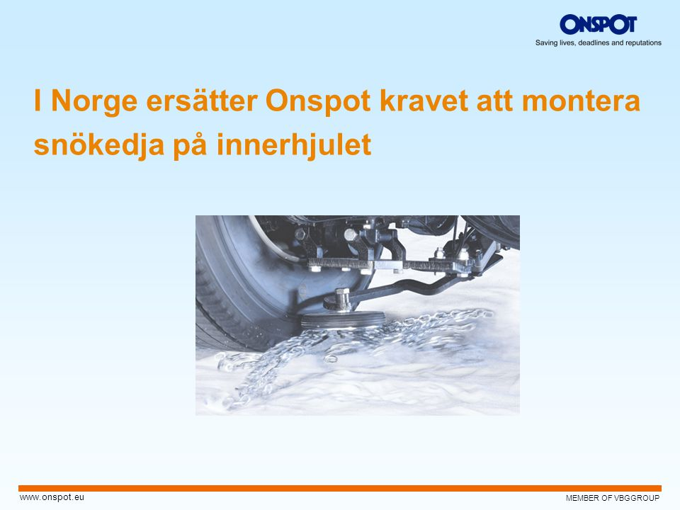 MEMBER OF VBGGROUP www.onspot.eu I Norge ersätter Onspot kravet att montera snökedja på innerhjulet