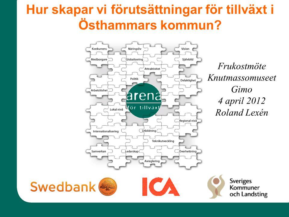 Frukostmöte Knutmassomuseet Gimo 4 april 2012 Roland Lexén Hur skapar vi förutsättningar för tillväxt i Östhammars kommun?
