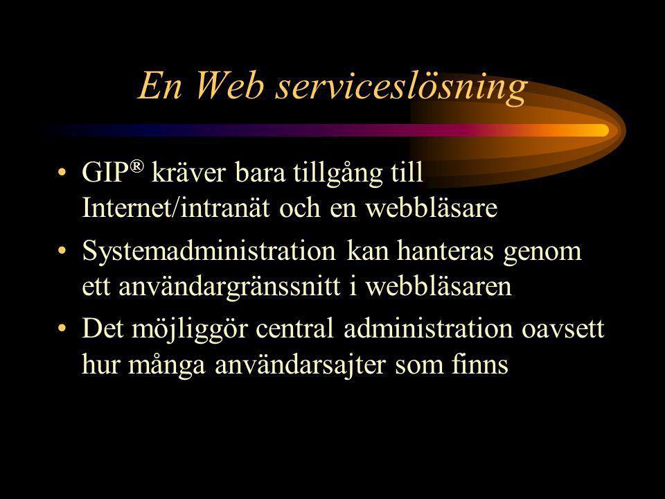 En Web serviceslösning •GIP ® kräver bara tillgång till Internet/intranät och en webbläsare •Systemadministration kan hanteras genom ett användargränssnitt i webbläsaren •Det möjliggör central administration oavsett hur många användarsajter som finns