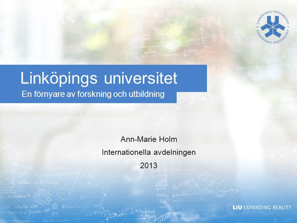 En förnyare av forskning och utbildning Linköpings universitet Ann-Marie Holm Internationella avdelningen 2013