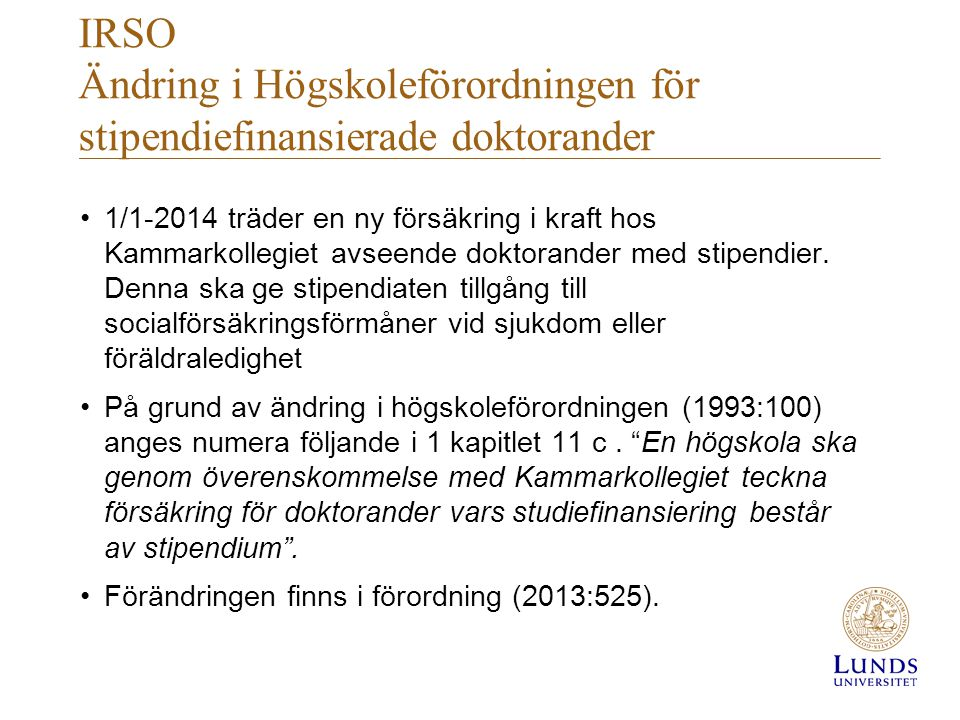 IRSO Ändring i Högskoleförordningen för stipendiefinansierade doktorander •1/1-2014 träder en ny försäkring i kraft hos Kammarkollegiet avseende dokto