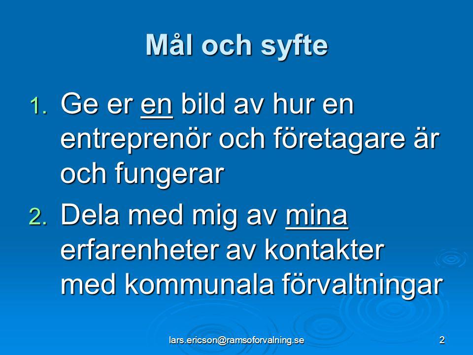 lars.ericson@ramsoforvalning.se2 Mål och syfte 1. Ge er en bild av hur en entreprenör och företagare är och fungerar 2. Dela med mig av mina erfarenhe
