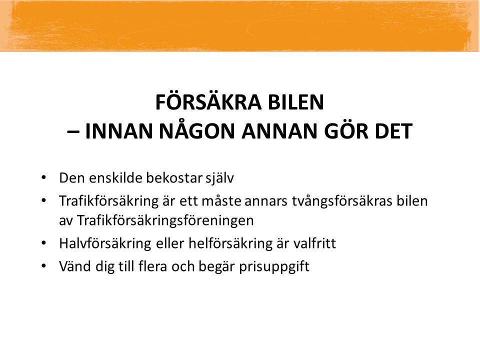 FÖRSÄKRA BILEN – INNAN NÅGON ANNAN GÖR DET • Den enskilde bekostar själv • Trafikförsäkring är ett måste annars tvångsförsäkras bilen av Trafikförsäkr