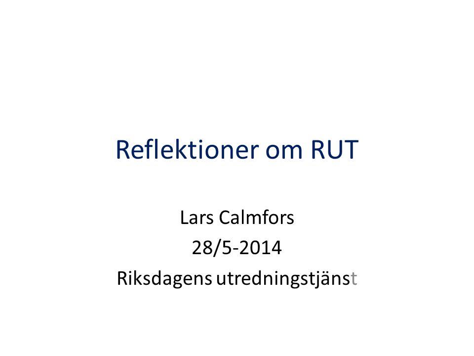 Reflektioner om RUT Lars Calmfors 28/5-2014 Riksdagens utredningstjänst