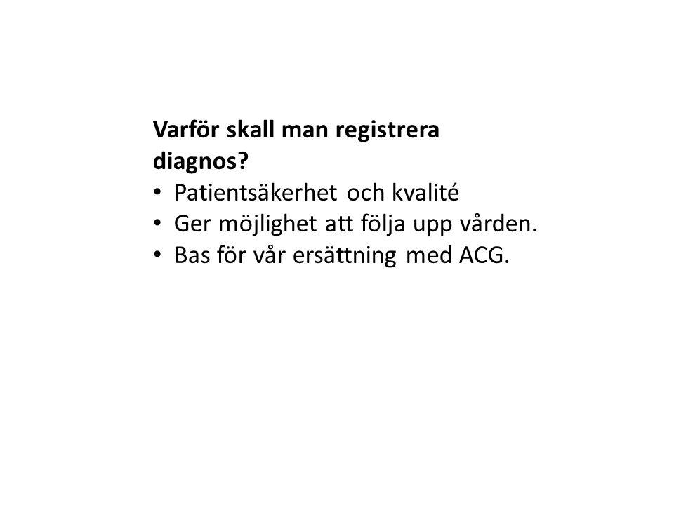 Varför skall man registrera diagnos? • Patientsäkerhet och kvalité • Ger möjlighet att följa upp vården. • Bas för vår ersättning med ACG.