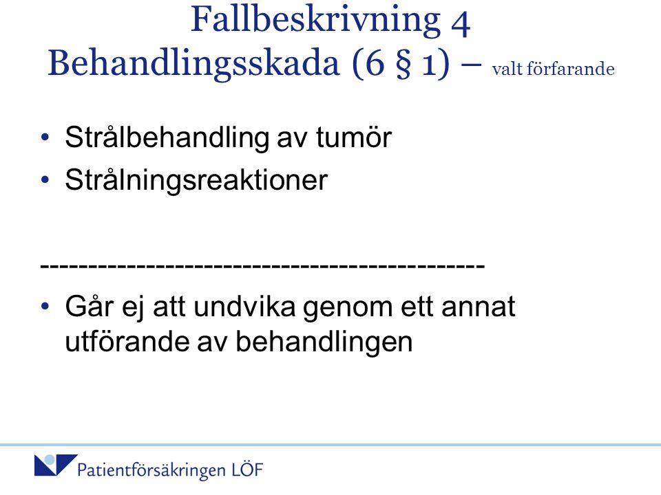 Fallbeskrivning 4 Behandlingsskada (6 § 1) – valt förfarande •Strålbehandling av tumör •Strålningsreaktioner -----------------------------------------