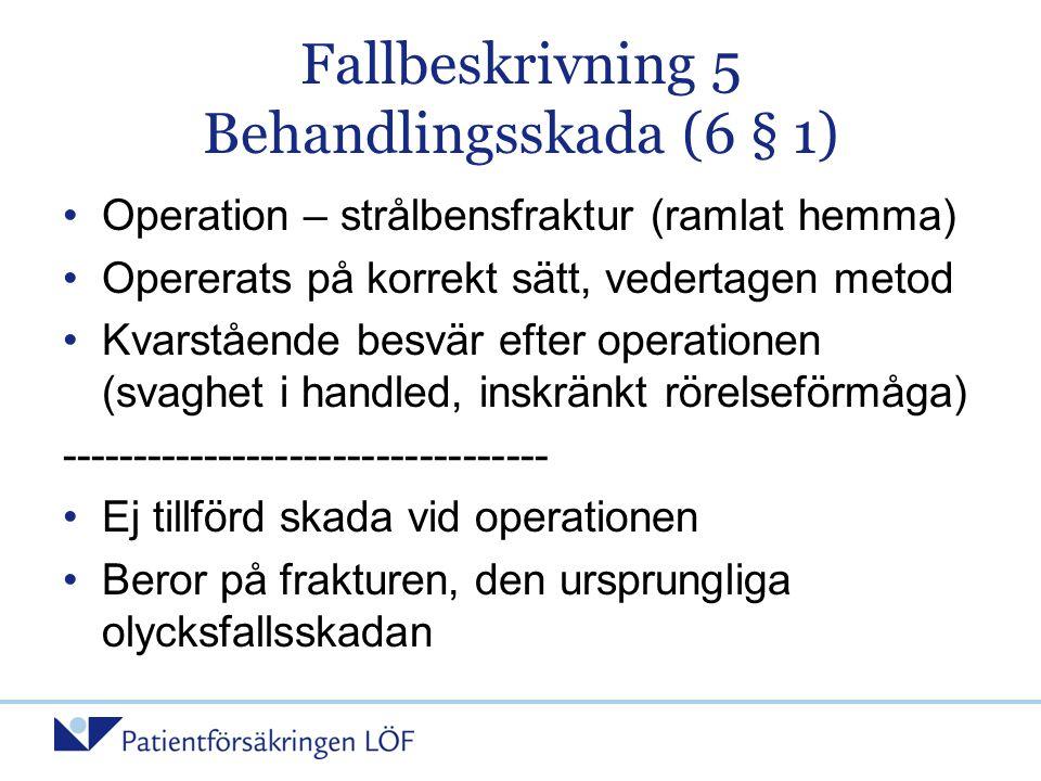 Fallbeskrivning 5 Behandlingsskada (6 § 1) •Operation – strålbensfraktur (ramlat hemma) •Opererats på korrekt sätt, vedertagen metod •Kvarstående besv