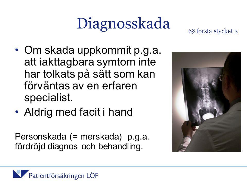 Diagnosskada •Om skada uppkommit p.g.a. att iakttagbara symtom inte har tolkats på sätt som kan förväntas av en erfaren specialist. •Aldrig med facit