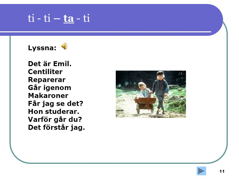 11 ti - ti – ta - ti Lyssna: Det är Emil. Centiliter Reparerar Går igenom Makaroner Får jag se det? Hon studerar. Varför går du? Det förstår jag.