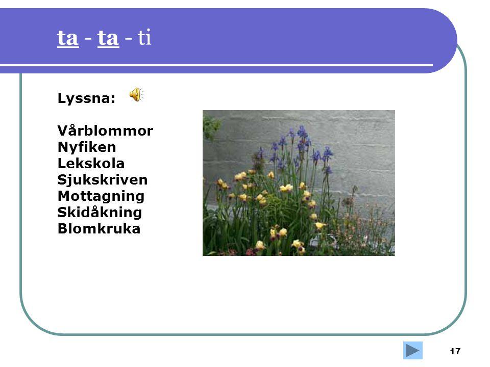 17 ta - ta - ti Lyssna: Vårblommor Nyfiken Lekskola Sjukskriven Mottagning Skidåkning Blomkruka