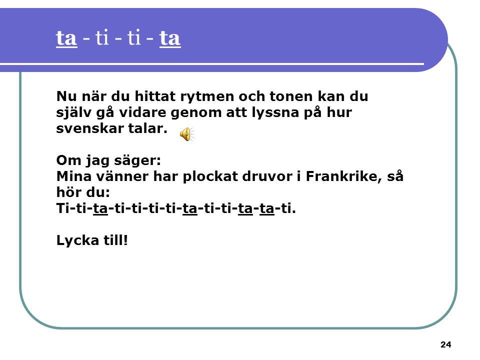24 ta - ti - ti - ta Nu när du hittat rytmen och tonen kan du själv gå vidare genom att lyssna på hur svenskar talar. Om jag säger: Mina vänner har pl