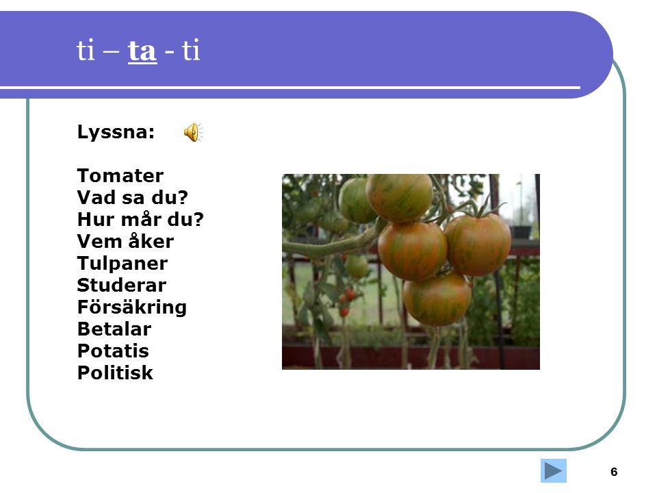6 ti – ta - ti Lyssna: Tomater Vad sa du? Hur mår du? Vem åker Tulpaner Studerar Försäkring Betalar Potatis Politisk