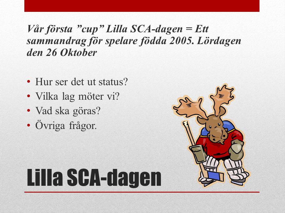 """Lilla SCA-dagen Vår första """"cup"""" Lilla SCA-dagen = Ett sammandrag för spelare födda 2005. Lördagen den 26 Oktober • Hur ser det ut status? • Vilka lag"""