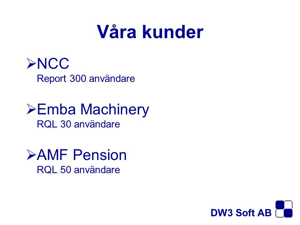 Våra kunder  NCC Report 300 användare  Emba Machinery RQL 30 användare  AMF Pension RQL 50 användare DW3 Soft AB
