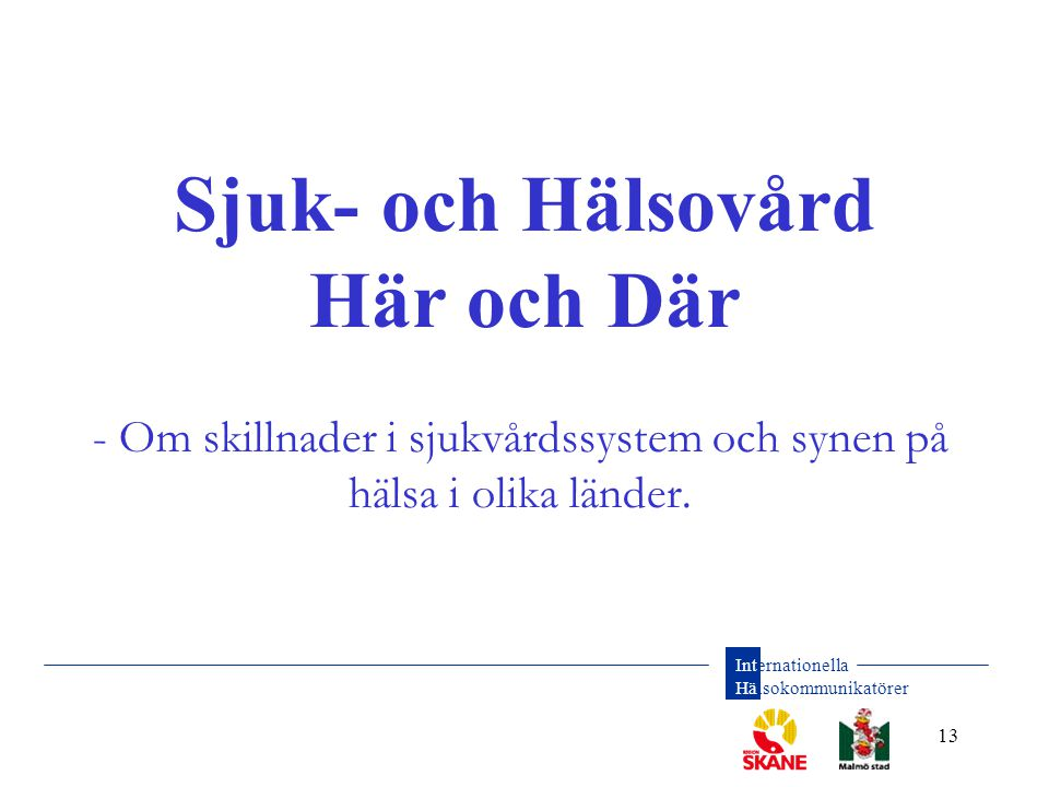Internationella Hälsokommunikatörer 13 Sjuk- och Hälsovård Här och Där - Om skillnader i sjukvårdssystem och synen på hälsa i olika länder.