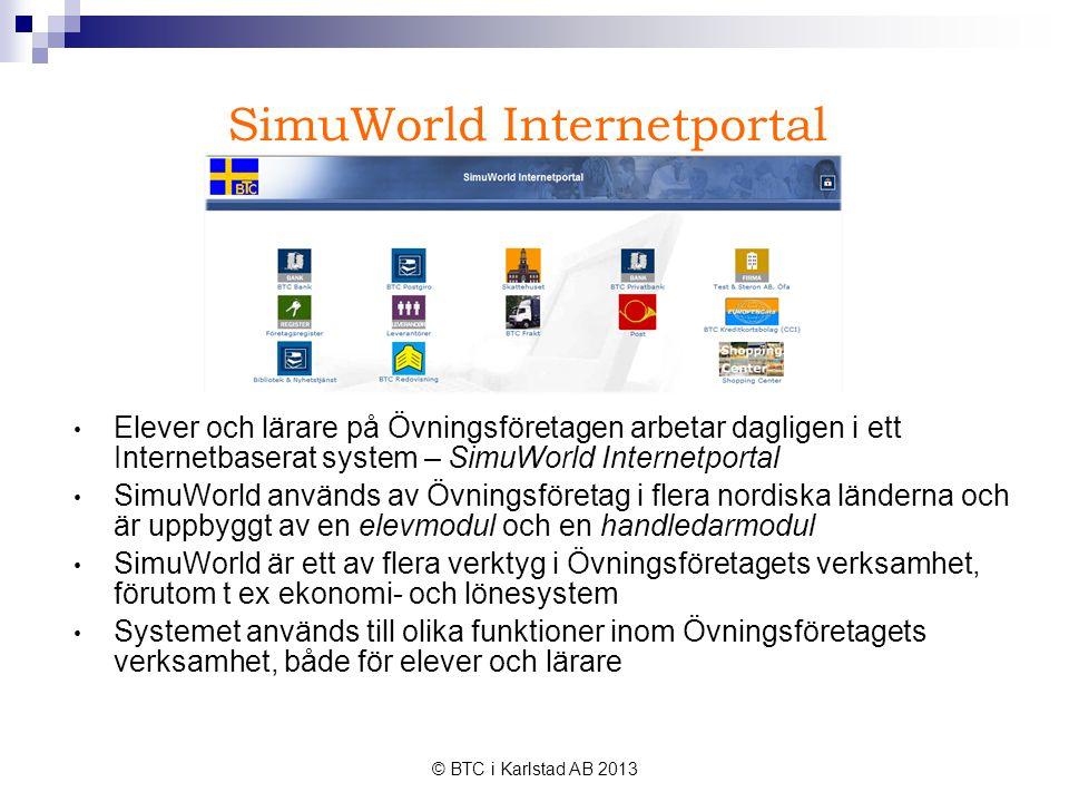 © BTC i Karlstad AB 2013 SimuWorld Internetportal • Elever och lärare på Övningsföretagen arbetar dagligen i ett Internetbaserat system – SimuWorld Internetportal • SimuWorld används av Övningsföretag i flera nordiska länderna och är uppbyggt av en elevmodul och en handledarmodul • SimuWorld är ett av flera verktyg i Övningsföretagets verksamhet, förutom t ex ekonomi- och lönesystem • Systemet används till olika funktioner inom Övningsföretagets verksamhet, både för elever och lärare