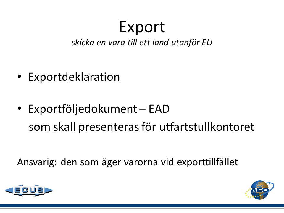 Export skicka en vara till ett land utanför EU • Exportdeklaration • Exportföljedokument – EAD som skall presenteras för utfartstullkontoret Ansvarig: