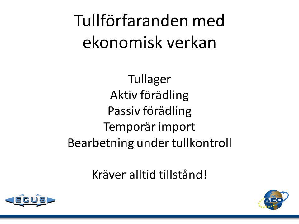 Tullförfaranden med ekonomisk verkan Tullager Aktiv förädling Passiv förädling Temporär import Bearbetning under tullkontroll Kräver alltid tillstånd!