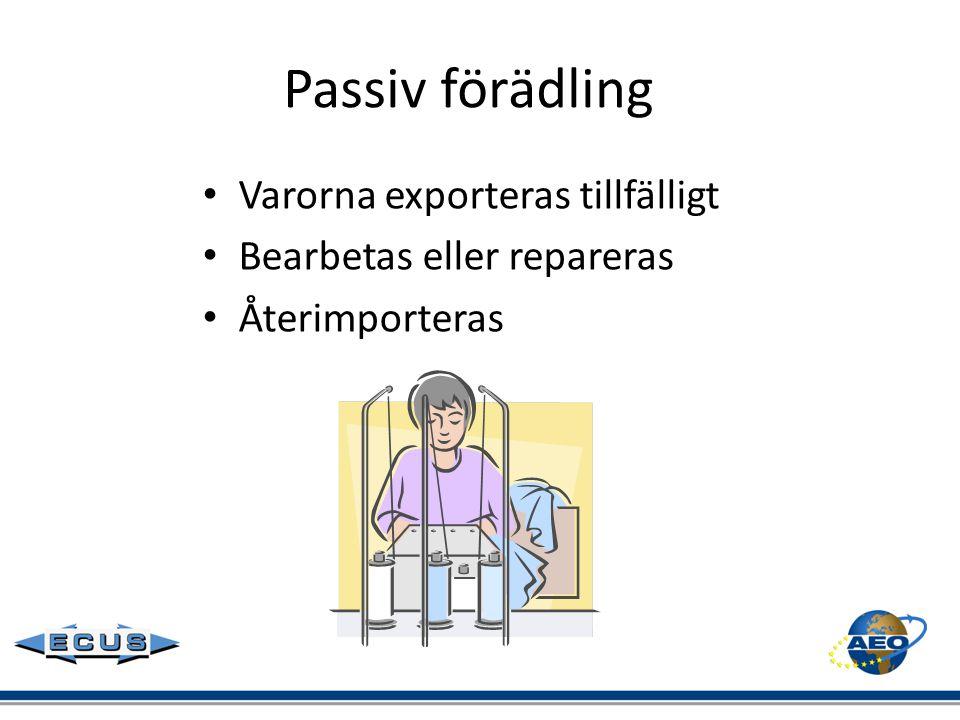 Passiv förädling • Varorna exporteras tillfälligt • Bearbetas eller repareras • Återimporteras