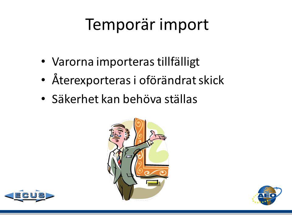 Temporär import • Varorna importeras tillfälligt • Återexporteras i oförändrat skick • Säkerhet kan behöva ställas