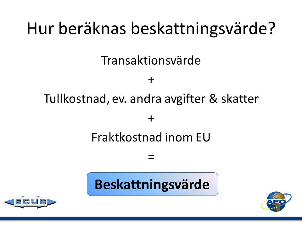 Hur beräknas beskattningsvärde? Transaktionsvärde + Tullkostnad, ev. andra avgifter & skatter + Fraktkostnad inom EU = Beskattningsvärde
