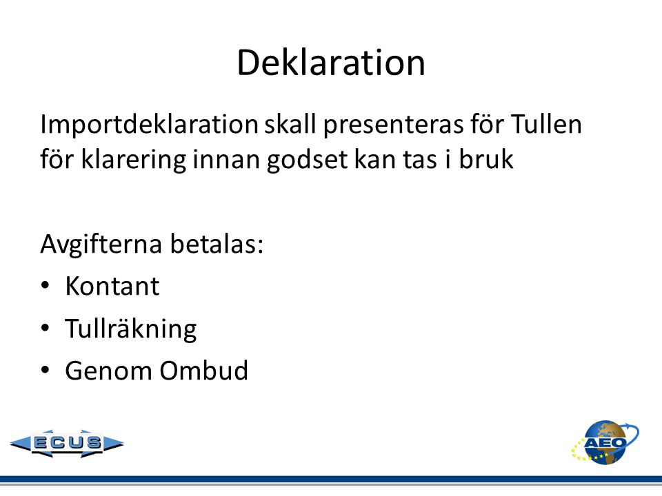 Deklaration Importdeklaration skall presenteras för Tullen för klarering innan godset kan tas i bruk Avgifterna betalas: • Kontant • Tullräkning • Gen