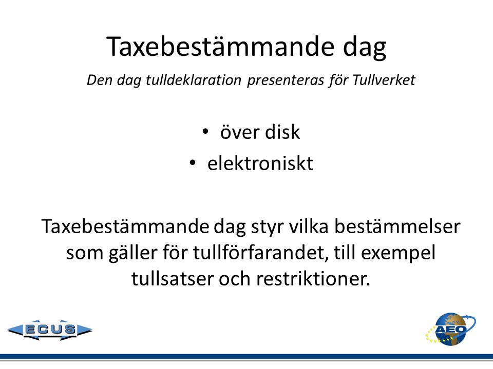 Taxebestämmande dag Den dag tulldeklaration presenteras för Tullverket • över disk • elektroniskt Taxebestämmande dag styr vilka bestämmelser som gäll
