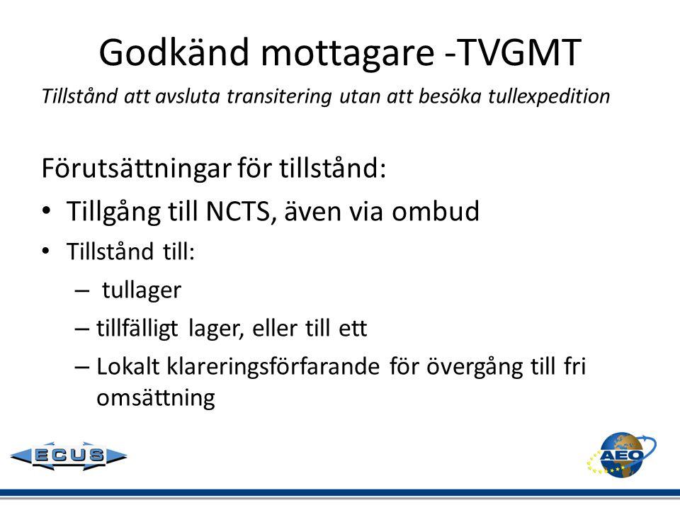 Godkänd mottagare -TVGMT Tillstånd att avsluta transitering utan att besöka tullexpedition Förutsättningar för tillstånd: • Tillgång till NCTS, även v