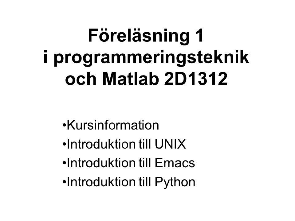 Föreläsning 1 i programmeringsteknik och Matlab 2D1312 •Kursinformation •Introduktion till UNIX •Introduktion till Emacs •Introduktion till Python