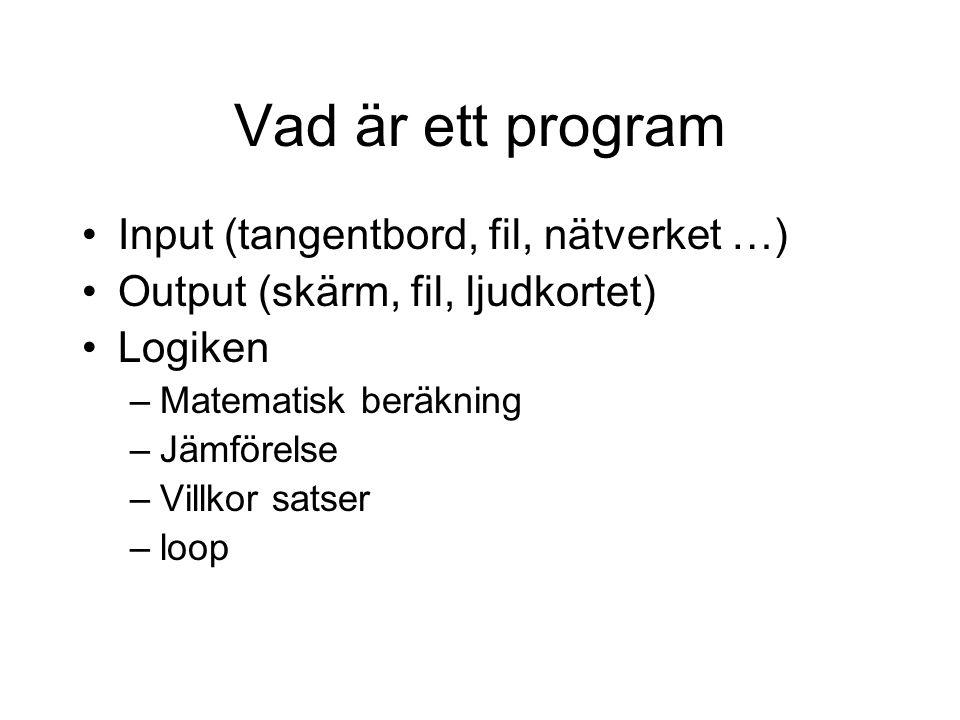Vad är ett program •Input (tangentbord, fil, nätverket …) •Output (skärm, fil, ljudkortet) •Logiken –Matematisk beräkning –Jämförelse –Villkor satser