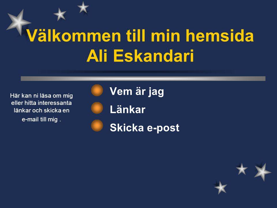 Välkommen till min hemsida Ali Eskandari Vem är jag Länkar Skicka e-post Här kan ni läsa om mig eller hitta interessanta länkar och skicka en e-mail till mig.