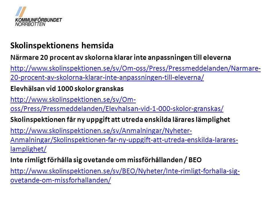 Skolinspektionens hemsida Närmare 20 procent av skolorna klarar inte anpassningen till eleverna http://www.skolinspektionen.se/sv/Om-oss/Press/Pressmeddelanden/Narmare- 20-procent-av-skolorna-klarar-inte-anpassningen-till-eleverna/ Elevhälsan vid 1000 skolor granskas http://www.skolinspektionen.se/sv/Om- oss/Press/Pressmeddelanden/Elevhalsan-vid-1-000-skolor-granskas/ Skolinspektionen får ny uppgift att utreda enskilda lärares lämplighet http://www.skolinspektionen.se/sv/Anmalningar/Nyheter- Anmalningar/Skolinspektionen-far-ny-uppgift-att-utreda-enskilda-larares- lamplighet/ Inte rimligt förhålla sig ovetande om missförhållanden / BEO http://www.skolinspektionen.se/sv/BEO/Nyheter/Inte-rimligt-forhalla-sig- ovetande-om-missforhallanden/