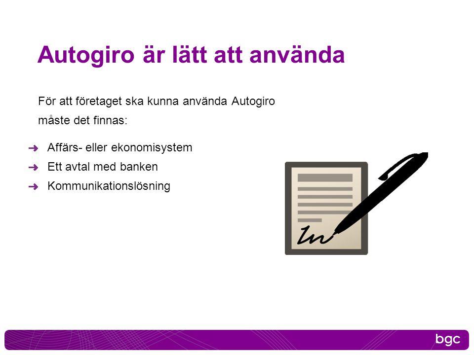 Autogiro är lätt att använda För att företaget ska kunna använda Autogiro måste det finnas: Affärs- eller ekonomisystem Ett avtal med banken Kommunika
