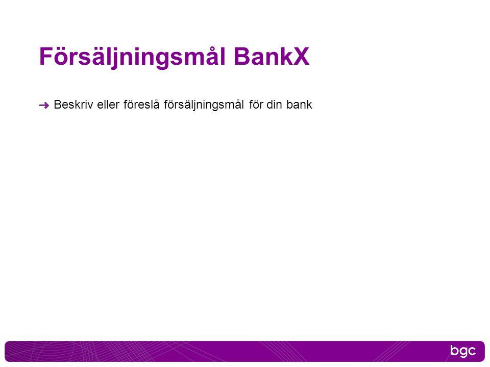 Försäljningsmål BankX Beskriv eller föreslå försäljningsmål för din bank