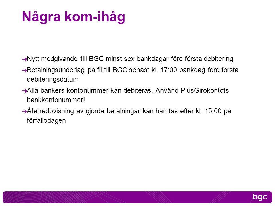 Några kom-ihåg Nytt medgivande till BGC minst sex bankdagar före första debitering Betalningsunderlag på fil till BGC senast kl. 17:00 bankdag före fö