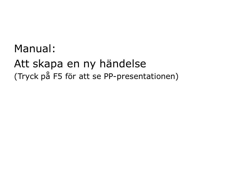 Manual: Att skapa en ny händelse (Tryck på F5 för att se PP-presentationen)