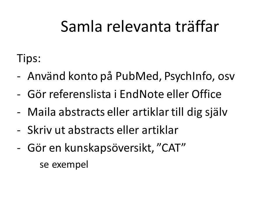 Samla relevanta träffar Tips: -Använd konto på PubMed, PsychInfo, osv -Gör referenslista i EndNote eller Office -Maila abstracts eller artiklar till dig själv -Skriv ut abstracts eller artiklar -Gör en kunskapsöversikt, CAT se exempel