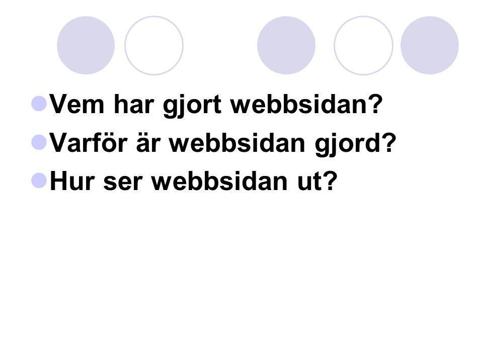  Vem har gjort webbsidan?  Varför är webbsidan gjord?  Hur ser webbsidan ut?