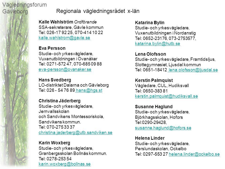 Vägledningsforum Gävleborg Elisabeth Körner Studie- och yrkesvägledare, Staffansgymnasiet, Söderhamn Tel:0270-75703, 073-274 6174, elisabeth.korner@soderhamn.se elisabeth.korner@soderhamn.se Ingrid Åhlin (Ersättare) Studie- och yrkesvägledare, Staffansgymnasiet, Söderhamn Tel:0270-75722, 0270-15532, 073-277 5722, ingrid.ahlin@soderhamn.se Pia Lahtinen Almqvist Studievägledare, Högskolan i Gävle Tel 026-648877 ple@hig.se ingrid.ahlin@soderhamn.se ple@hig.se Britt-Marie Maltein Arbetsförmedlingen Gävle Tel: 010- 486 03 79, 070-655 36 54, britt-marie.maltein@arbetsformedlingen.se britt-marie.maltein@arbetsformedlingen.se Veronica Östblom (Ersättare) Arbetsförmedlingen Gävle Tel: 010-486 06 37, veronica.ostblom@arbetsformedlingen.se veronica.ostblom@arbetsformedlingen.se Vägledarföreningen i x-län 1 representant Adjungerande Kent Bogren Region Gävleborg Tel: 026-404 02 47 kent.bogren@regiongavleborg.se kent.bogren@regiongavleborg.se Elin Sundgren Region Gävleborg Tel: 026-65 02 29 Elin.sundgren@regiongavleborg.se Elin.sundgren@regiongavleborg.se Lotta Petterson Svenskt Näringsliv Tel: 026 -543694 lotta.petterson@svensktnaringsliv.se lotta.petterson@svensktnaringsliv.se