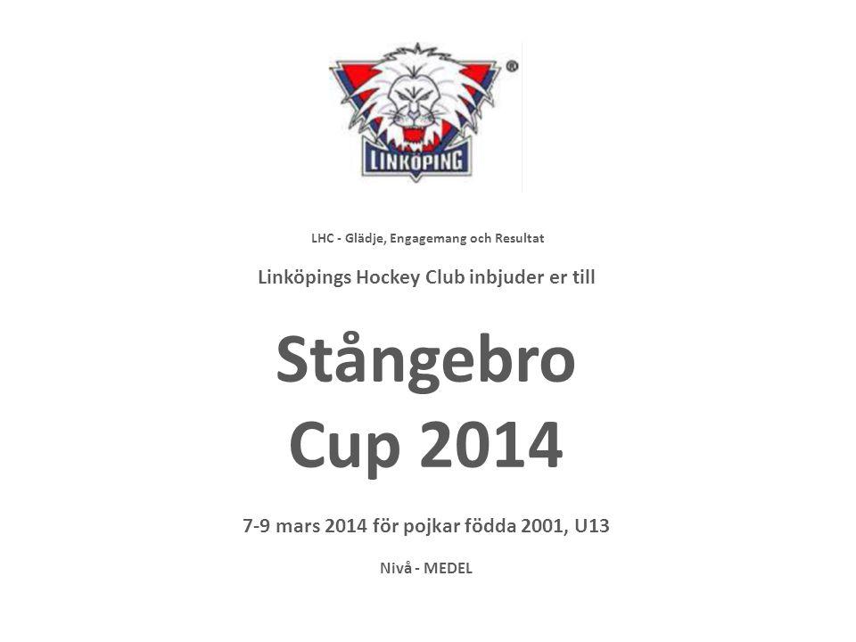 LHC - Glädje, Engagemang och Resultat Linköpings Hockey Club inbjuder er till Stångebro Cup 2014 7-9 mars 2014 för pojkar födda 2001, U13 Nivå - MEDEL