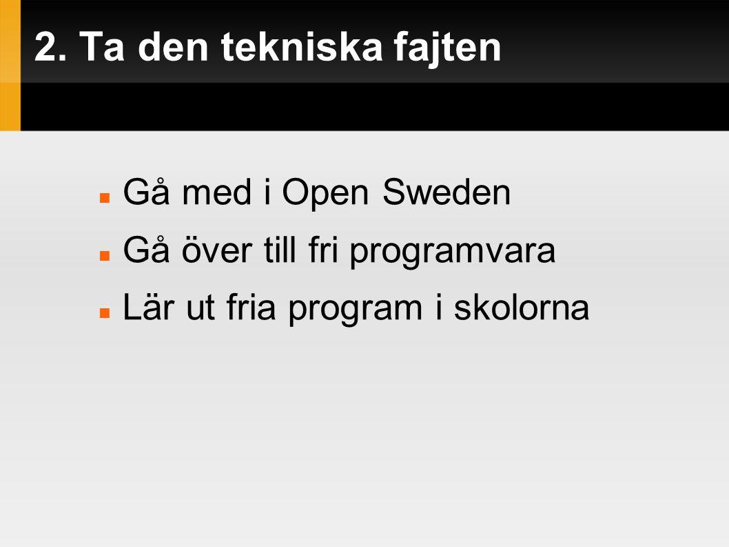 2. Ta den tekniska fajten  Gå med i Open Sweden  Gå över till fri programvara  Lär ut fria program i skolorna