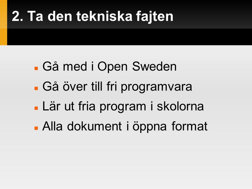 2. Ta den tekniska fajten  Gå med i Open Sweden  Gå över till fri programvara  Lär ut fria program i skolorna  Alla dokument i öppna format